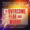 Maximize Your Potential Through the Power of Your Subconscious Mind to Overcome Fear and Worry (MP3)